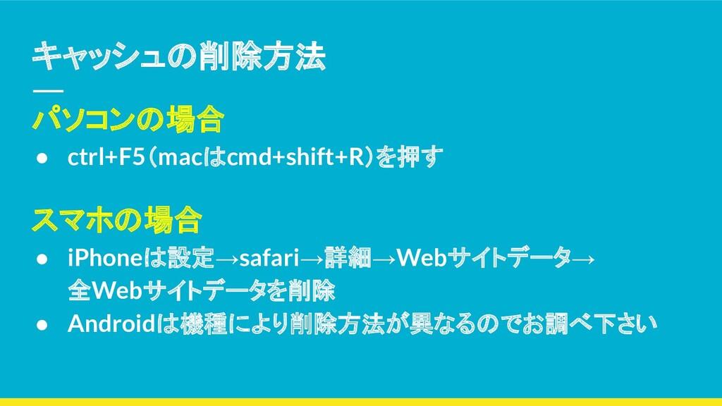 キャッシュの削除方法 パソコンの場合 ● ctrl+F5(macはcmd+shift+R)を押...