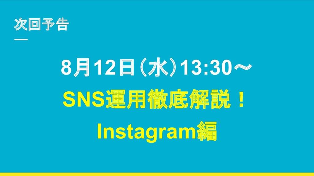 次回予告 8月12日(水)13:30〜 SNS運用徹底解説! Instagram編