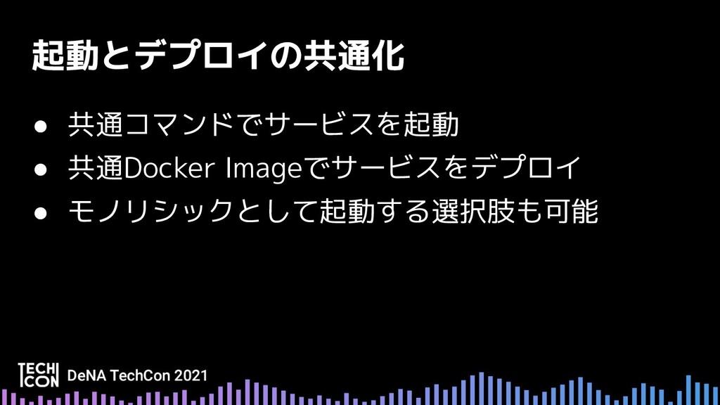 ● 共通コマンドでサービスを起動 ● 共通Docker Imageでサービスをデプロイ ● モ...
