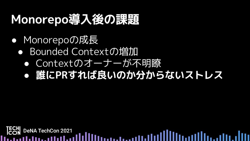 ● Monorepoの成長 ● Bounded Contextの増加 ● Contextのオー...