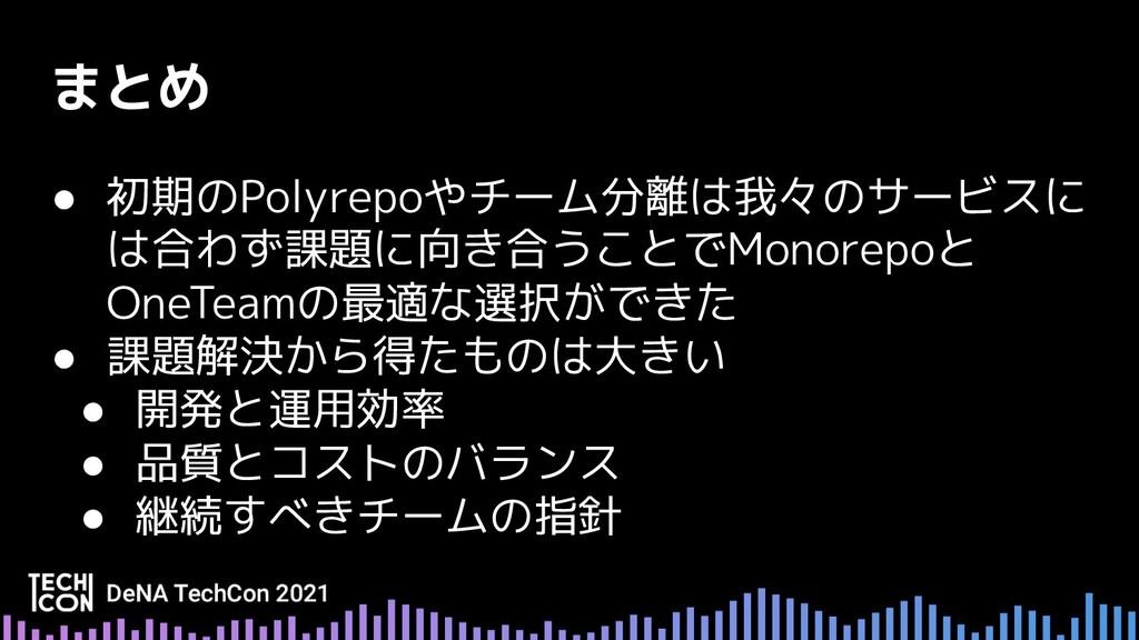 ● 初期のPolyrepoやチーム分離は我々のサービスに は合わず課題に向き合うことでMono...