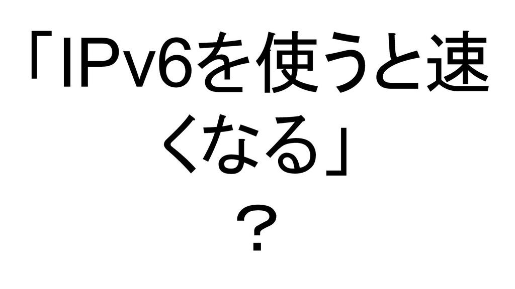 「IPv6を使うと速 くなる」 ?