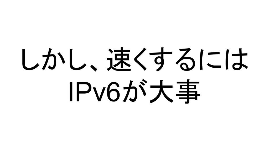 しかし、速くするには IPv6が大事
