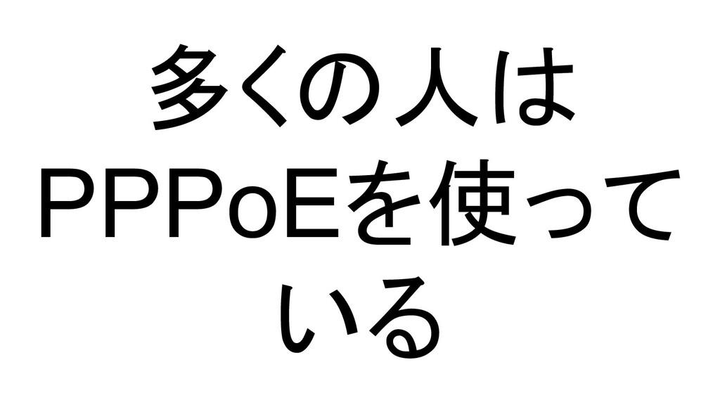 多くの人は PPPoEを使って いる