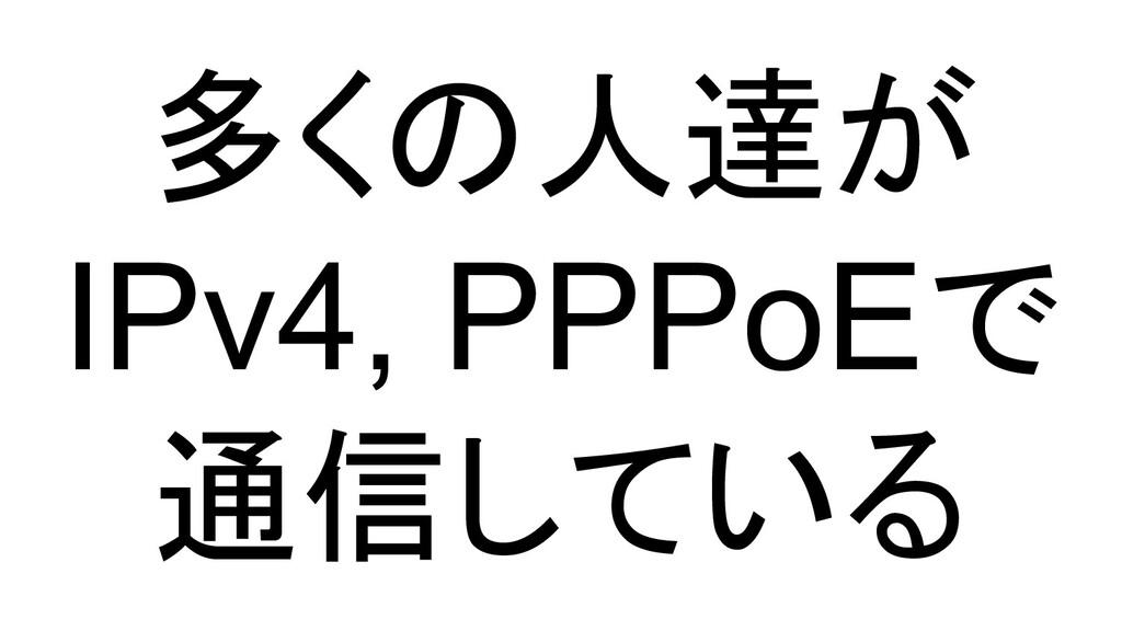 多くの人達が IPv4, PPPoEで 通信している
