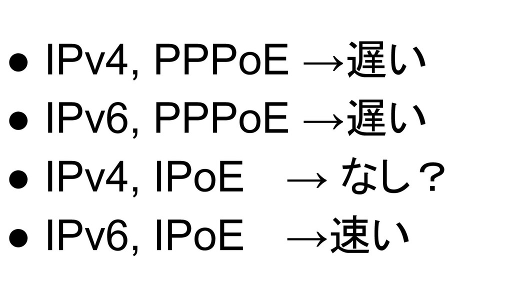 ● IPv4, PPPoE →遅い ● IPv6, PPPoE →遅い ● IPv4, IPo...
