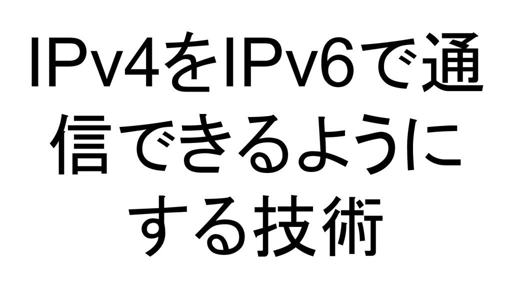 IPv4をIPv6で通 信できるように する技術
