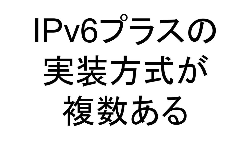 IPv6プラスの 実装方式が 複数ある