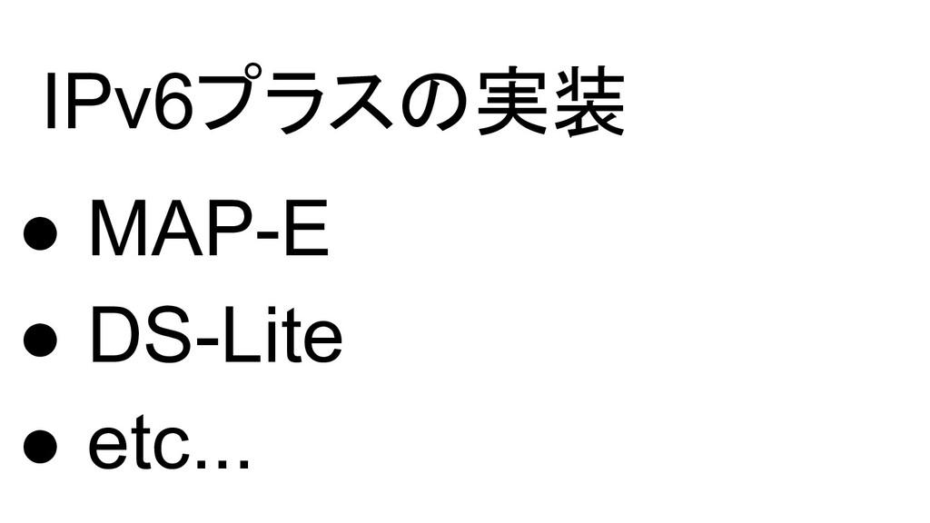 IPv6プラスの実装 ● MAP-E ● DS-Lite ● etc...