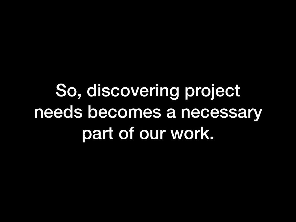So, discovering project needs becomes a necessa...