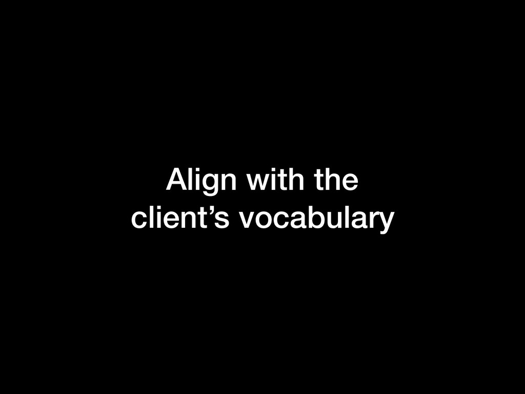 Align with the client's vocabulary