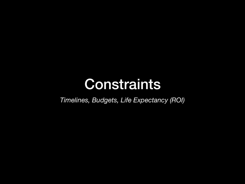 Constraints Timelines, Budgets, Life Expectancy...