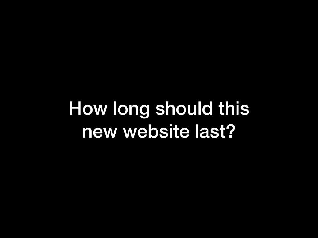 How long should this new website last?