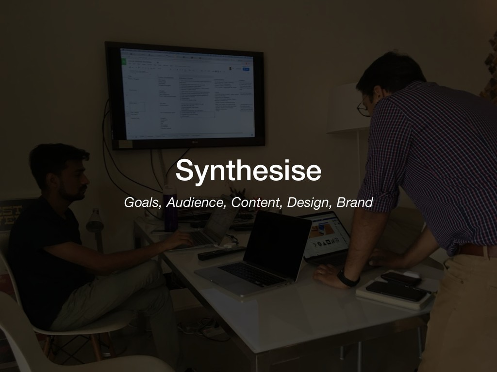 Synthesise Goals, Audience, Content, Design, Br...