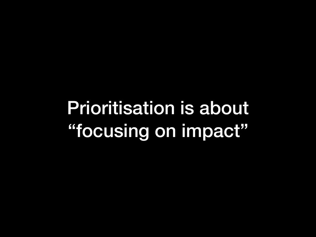 """Prioritisation is about """"focusing on impact"""""""