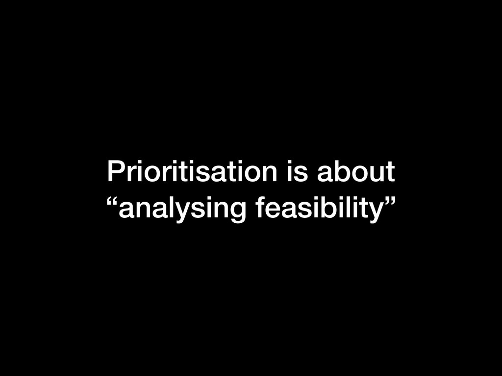 """Prioritisation is about """"analysing feasibility"""""""