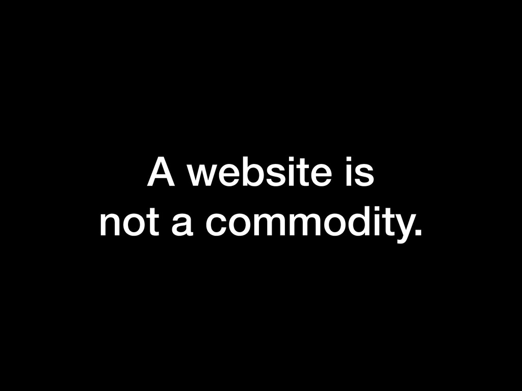 A website is  not a commodity.