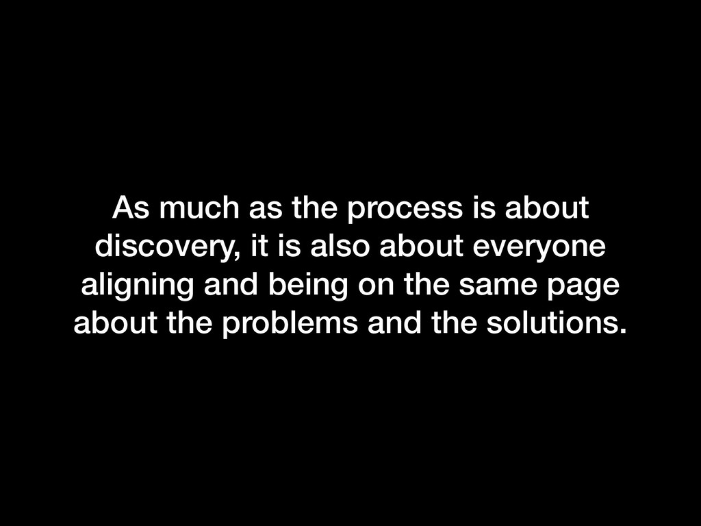 As much as the process is about discovery, it i...
