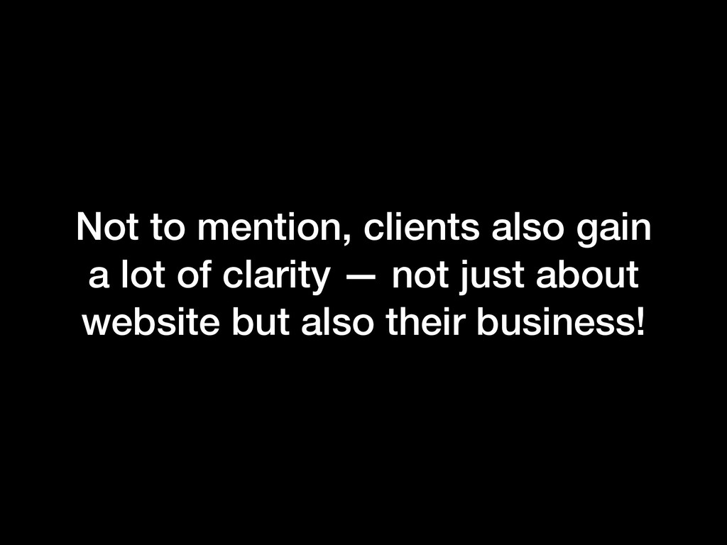 Not to mention, clients also gain a lot of clar...