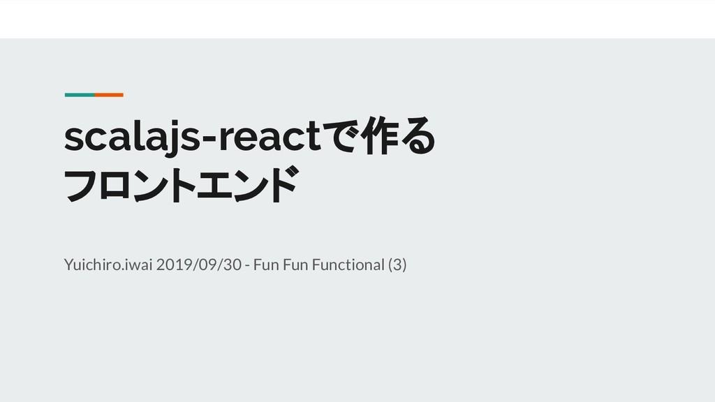 scalajs-reactで作る フロントエンド Yuichiro.iwai 2019/09/...