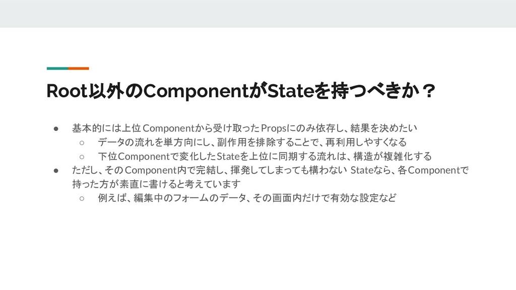 Root以外のComponentがStateを持つべきか? ● 基本的には上位Componen...