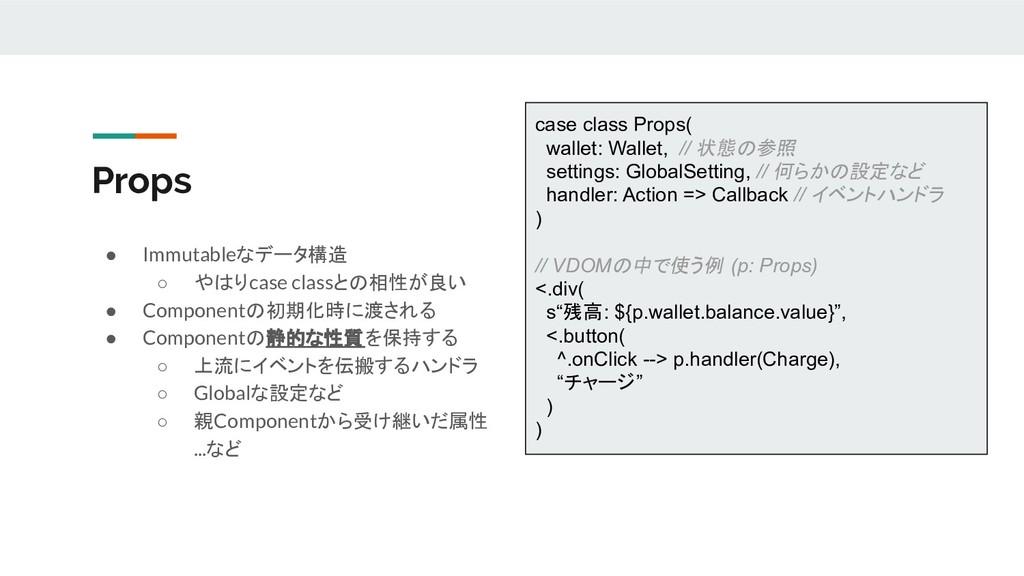 Props ● Immutableなデータ構造 ○ やはりcase classとの相性が良い ...