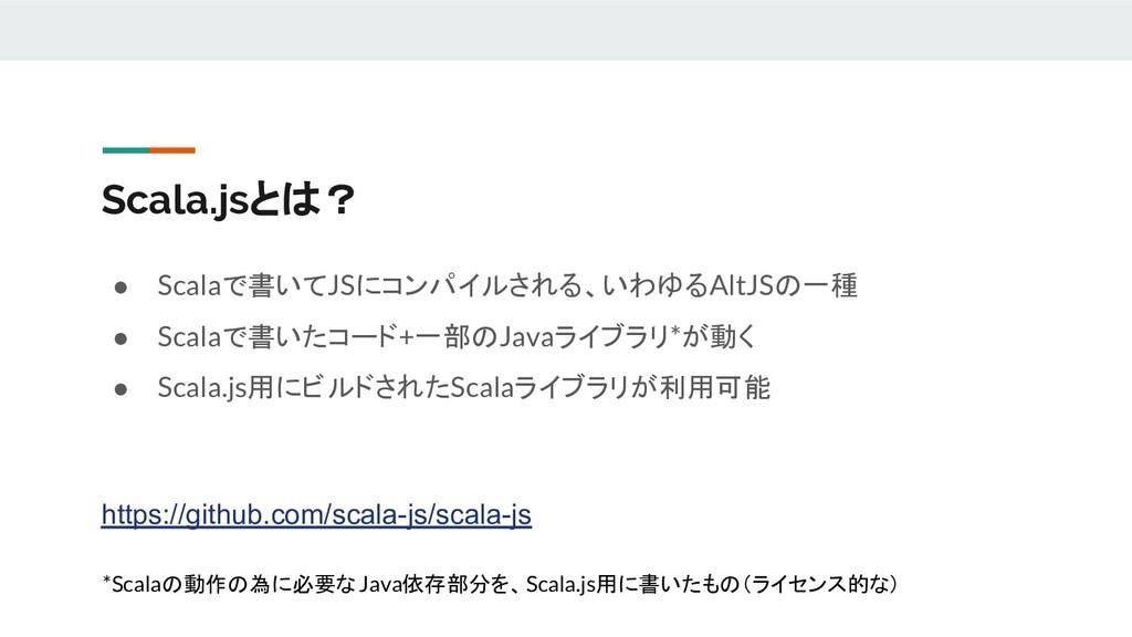 Scala.jsとは? ● Scalaで書いてJSにコンパイルされる、いわゆるAltJSの一種...
