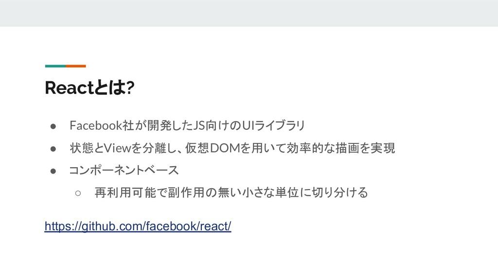 Reactとは? ● Facebook社が開発したJS向けのUIライブラリ ● 状態とView...