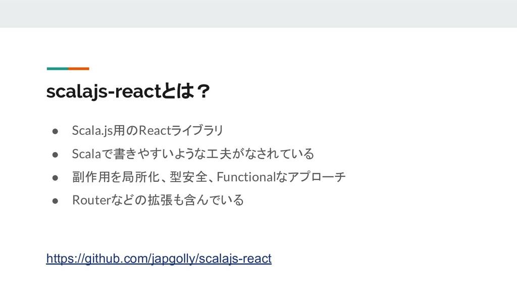 scalajs-reactとは? ● Scala.js用のReactライブラリ ● Scala...