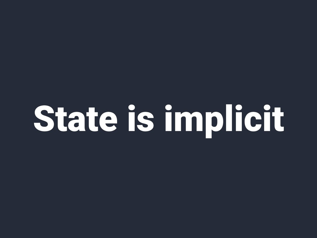 State is implicit