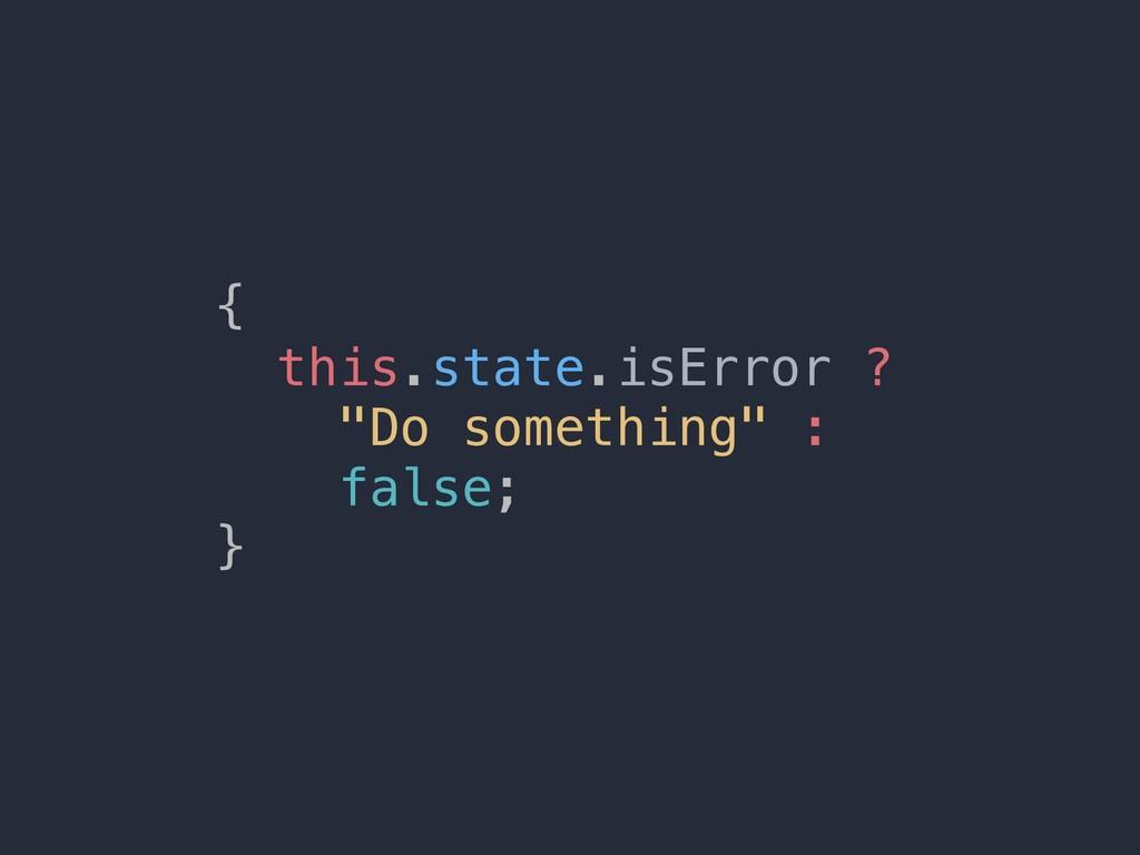 "{ this.state.isError ? ""Do something"" : false; }"