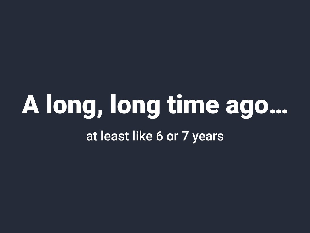 A long, long time ago… at least like 6 or 7 yea...