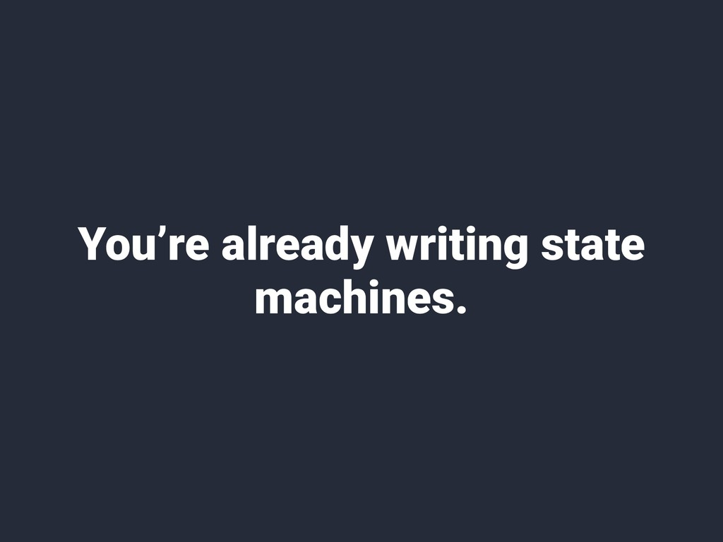 You're already writing state machines.