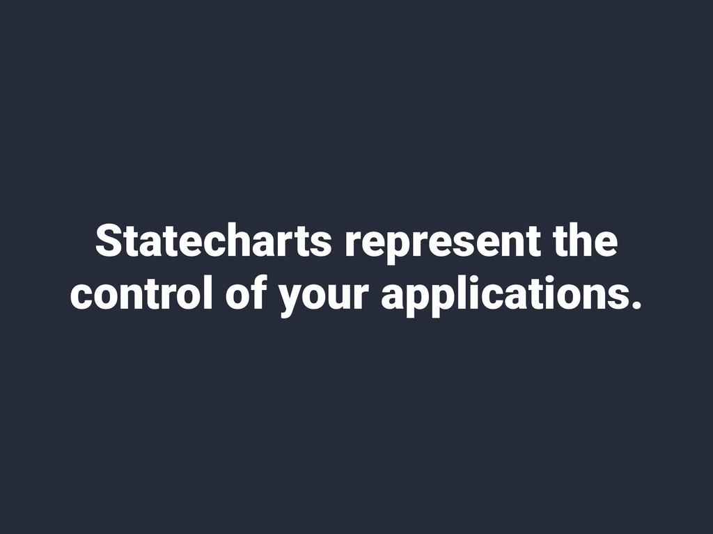 Statecharts represent the control of your appli...