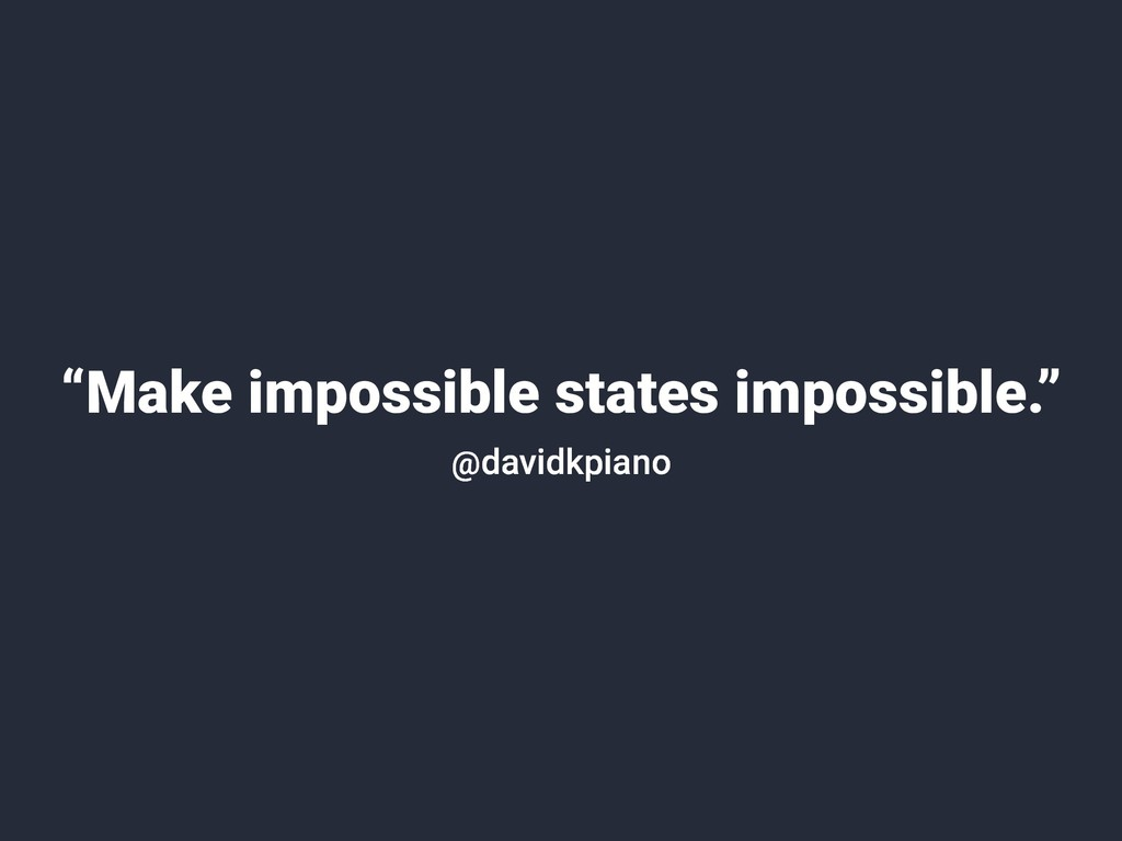 """""""Make impossible states impossible."""" @davidkpia..."""