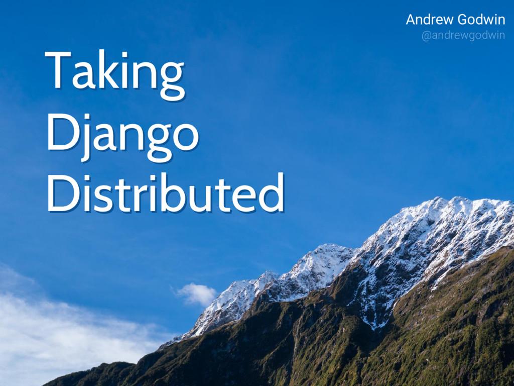 Taking Django Distributed Andrew Godwin @andrew...