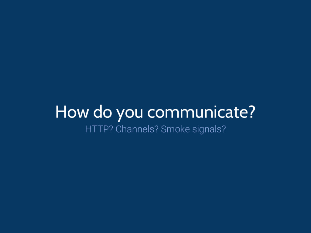 How do you communicate? HTTP? Channels? Smoke s...