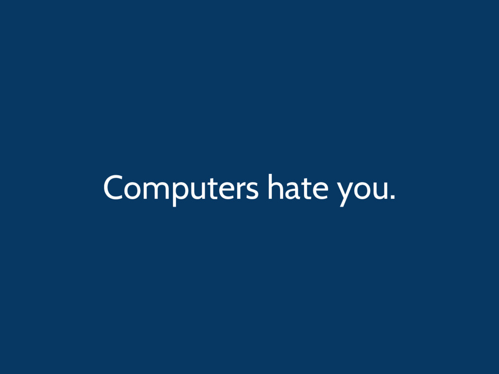 Computers hate you.