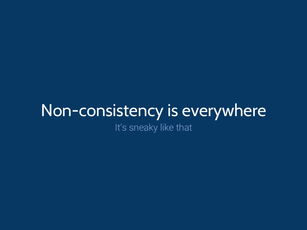Non-consistency is everywhere It's sneaky like ...