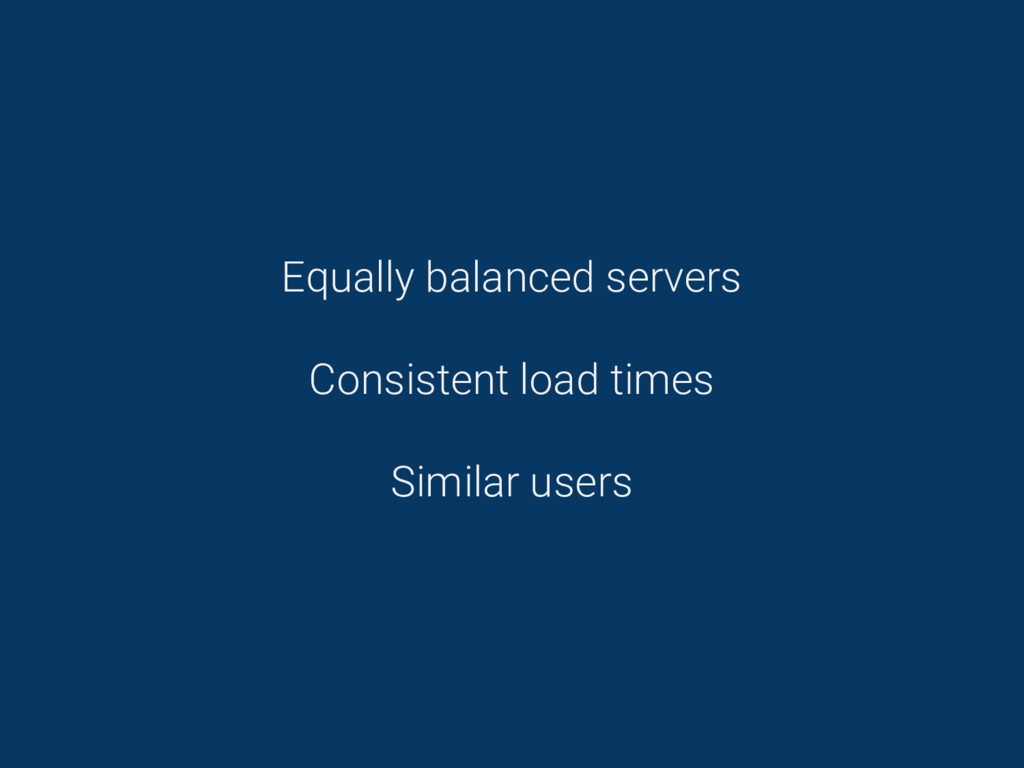 Equally balanced servers Consistent load times ...
