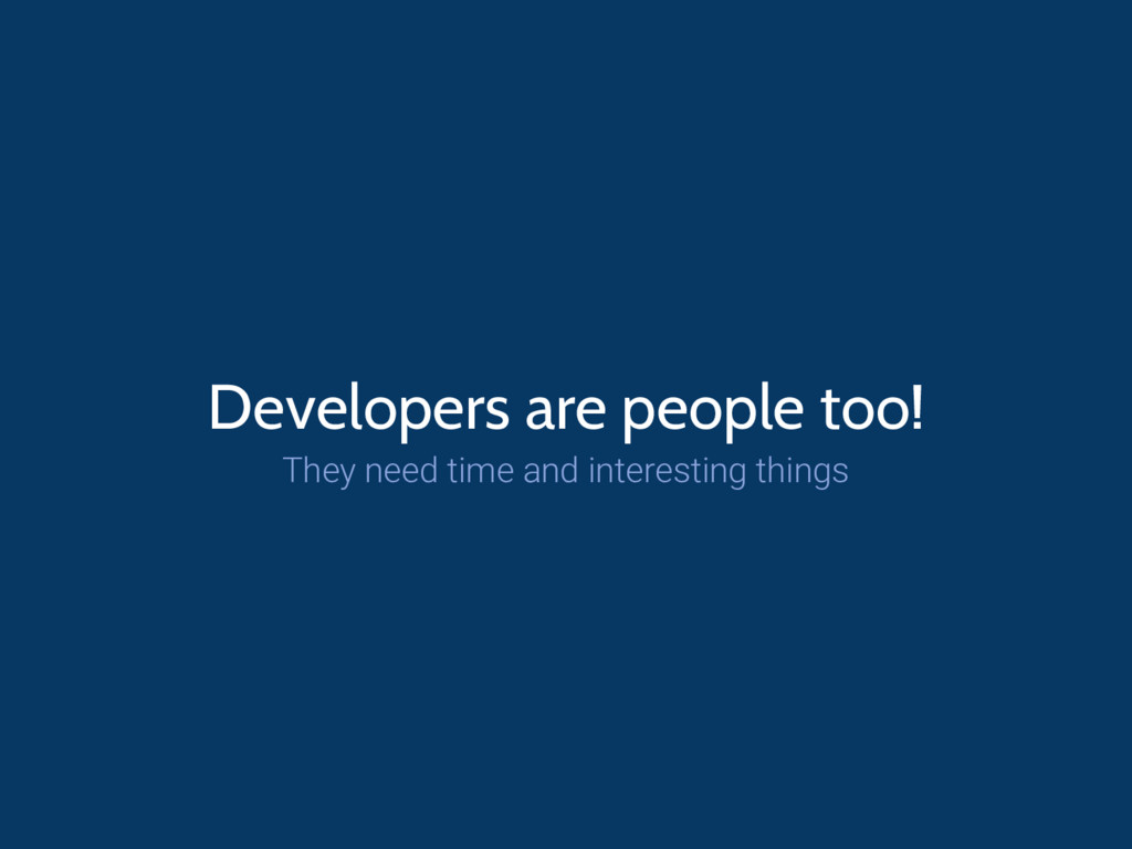 Developers are people too! They need time and i...