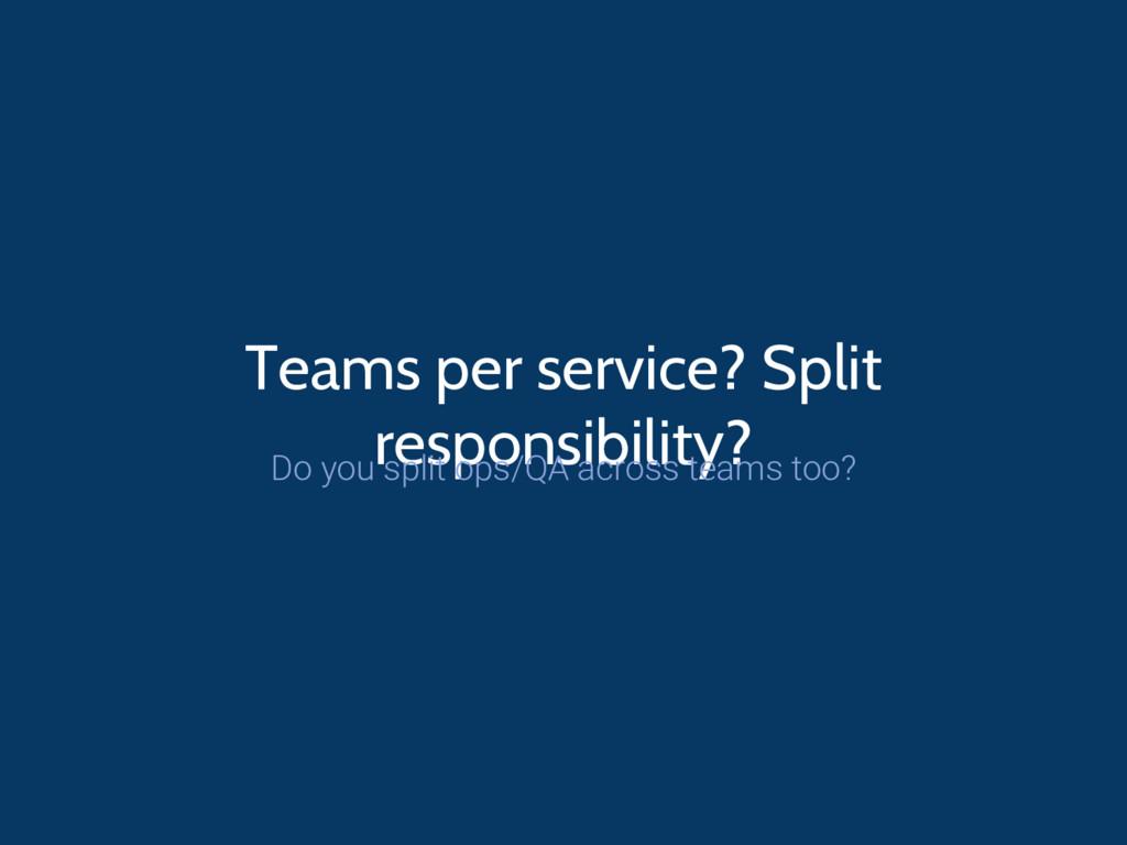 Teams per service? Split responsibility? Do you...