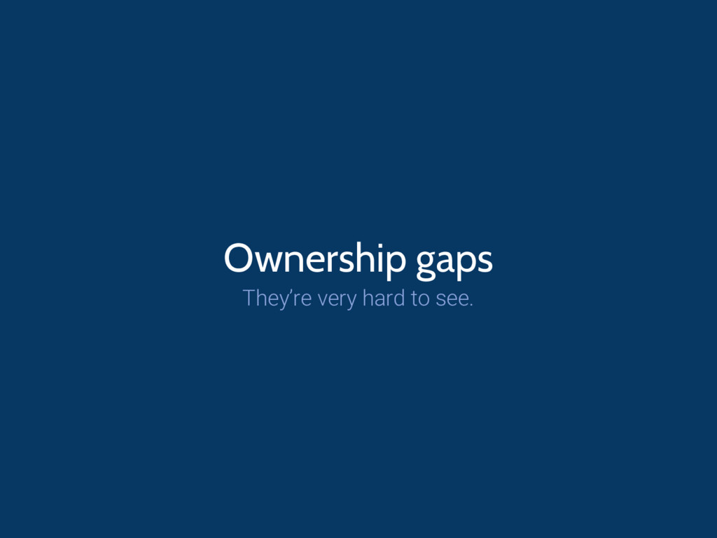 Ownership gaps They're very hard to see.