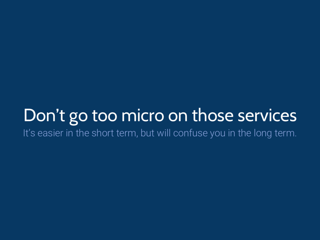 Don't go too micro on those services It's easie...
