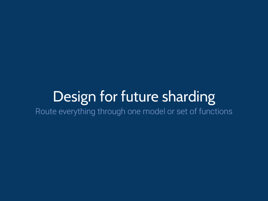 Design for future sharding Route everything thr...