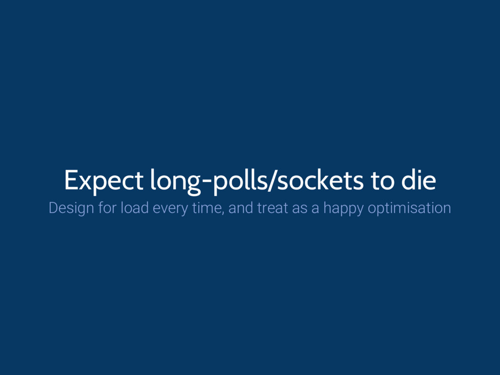 Expect long-polls/sockets to die Design for loa...
