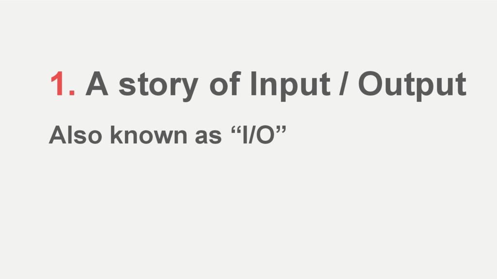 "1. A story of Input / Output Also known as ""I/O"""