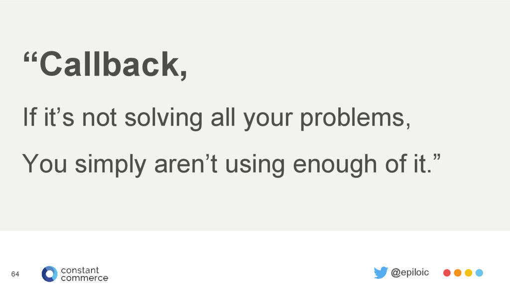 """Callback, If it's not solving all your problem..."