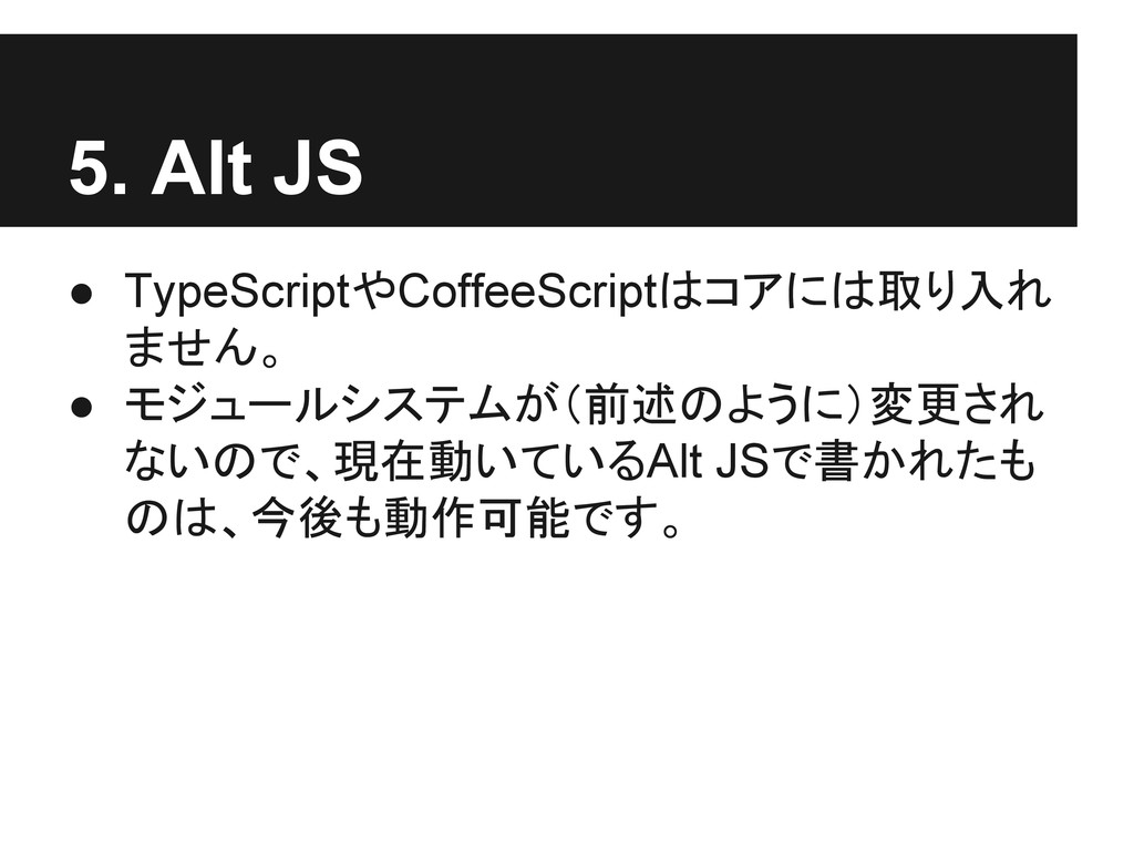 5. Alt JS ● TypeScriptやCoffeeScriptはコアには取り入れ ませ...