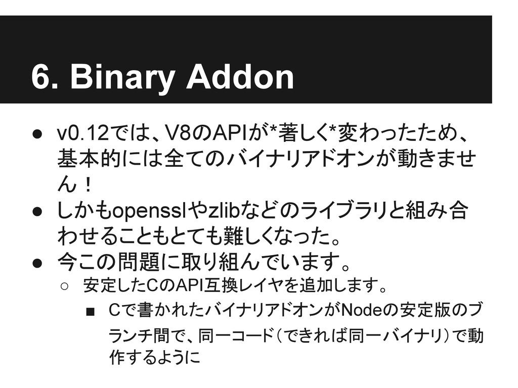 6. Binary Addon ● v0.12では、V8のAPIが*著しく*変わったため、 基...